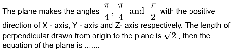 The plane makes the angles `(pi)/(4),(pi)/(4) and (pi)/(2)` with the positive direction of X - axis, Y - axis and Z- axis respectively. The length of perpendicular drawn from origin to the plane is `sqrt(2)` , then the equation of the plane is .......