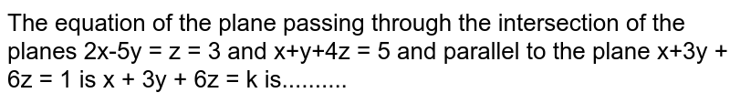 The equation of the plane passing through the intersection of the planes 2x-5y = z = 3 and x+y+4z = 5 and parallel to the plane x+3y + 6z = 1 is x + 3y + 6z = k is..........