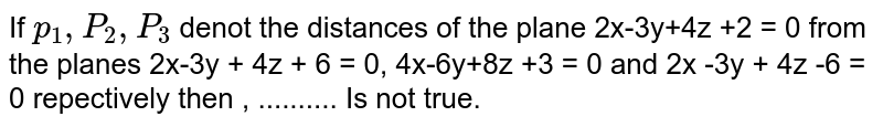 If `p_1,P_2,P_3` denot the distances of the plane 2x-3y+4z +2 = 0 from the planes 2x-3y+ 4z + 2 = 0 from the planes 2x-3y + 4z + 6 = 0, 9x-6y+8z +3 = 0 and 2x -3y + 4z -6 = 0 repectively then , .......... Is not true.