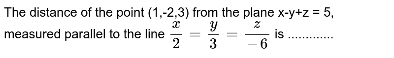 The distance of the point (1,-2,3) from the plane x-y+z = 5, measured parallel to the line `x/2 = y/3 = z/(-6)` is .............