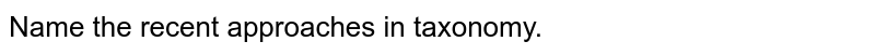 Name the recent approaches in taxonomy.