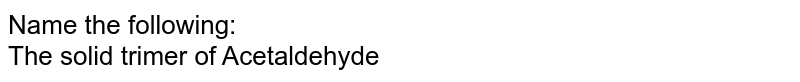Name the following: <br> The solid trimer of Acetaldehyde