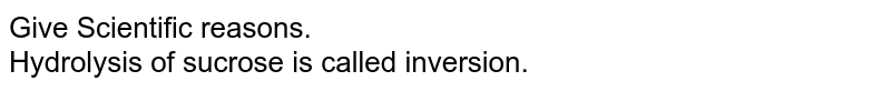 Give Scientific reasons. <br> Hydrolysis of sucrose is called inversion.