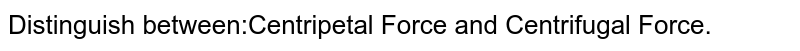 Distinguish between:Centripetal Force and Centrifugal Force.