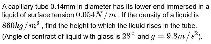 A capillary tube 0.14mm in diameter has its lower end immersed in a liquid of surface tension `0.054 N//m` . If the density of a liquid is `860 kg//m^3` , find the height to which the liquid rises in the tube.(Angle of contract of liquid with glass is `28^@` and `g=9.8 m//s^2`).
