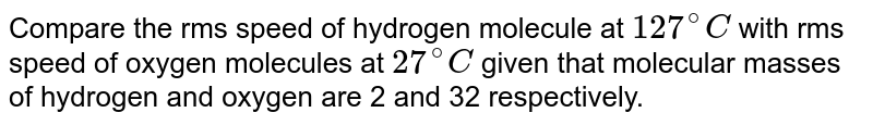 Compare the rms speed of hydrogen molecule at `127^@C` with rms speed of oxygen molecules at `27^@C` given that molecular masses of hydrogen and oxygen are 2 and 32 respectively.