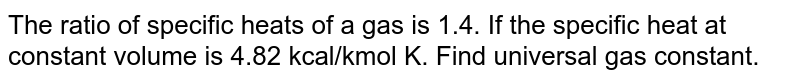 The ratio of specific heats of a gas is 1.4. If the specific heat at constant volume is 4.82 kcal/kmol K. Find universal gas constant.