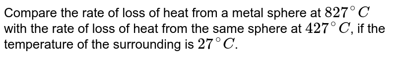 Compare the rate of loss of heat from a metal sphere at `827^@C` with the rate of loss of heat from the same sphere at `427^@C`, if the temperature of the surrounding is `27^@C`.