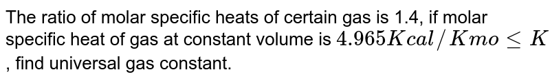 The ratio of molar specific heats of certain gas is 1.4, if molar specific heat of gas at constant volume is `4.965 K cal//K mole K`, find universal gas constant.