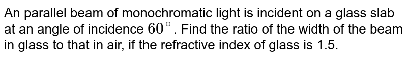 An parallel beam of monochromatic light is incident on a glass slab at an angle of incidence `60^@`. Find the ratio of the width of the beam in glass to that in air, if the refractive index of glass is 1.5.