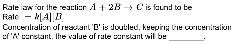 Rate law for the reaction  `A+2B to C` is found to be <br> Rate `=k[A][B]` <br> Concentration of reactant 'B' is doubled, keeping the concentration of 'A' constant, the value of rate constant will be ________.