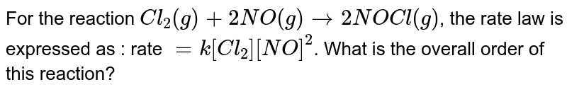 For the reaction `Cl_(2)(g)+2NO(g) to 2NOCl (g)`, the rate law is expressed as : rate `=k[Cl_(2)][NO]^(2)`. What is the overall order of this reaction?