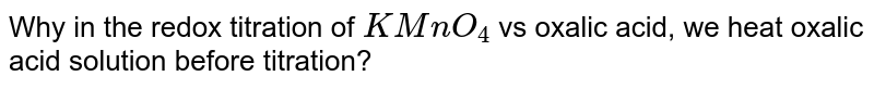 Why in the redox titration of `KMnO_(4)` vs oxalic acid, we heat oxalic acid solution before titration?