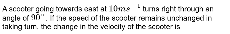 A scooter going towards east at `10 m s^-1` turns right through an angle of `90^@`. If the speed of the scooter remains unchanged in taking tum, the change in the velocity of the scooter is