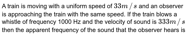 A train is moving with a uniform speed of `33 m//s` and an observer is approaching the train with the same speed. If the train blows a whistle of frequency 1000 Hz and the velocity of sound is `333 m//s` then the apparent frequency of the sound that the observer hears is