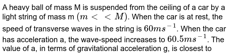 A heavy ball of mass M is suspended from the ceiling of a car by a light string of mass m `(m< < M)`. When the car is at rest, the speed of transverse waves in the string is `60 ms^(-1)`. When the car has acceleration a, the wave-speed increases to `60.5 ms^(-1)`. The value of a, in terms of gravitational acceleration g, is closest to