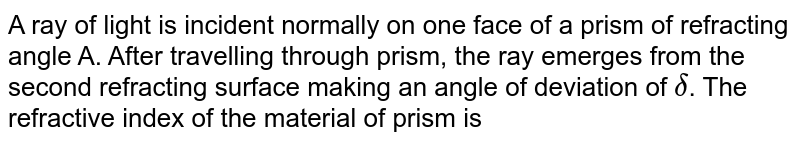 A ray of light is incident normally on one face of a prism of refracting angle A. After travelling through prism, the ray emerges from the second refracting surface making an angle of deviation of `delta`. The refractive index of the material of prism is
