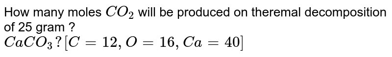 How many  moles `CO_(2)` will be produced on theremal decomposition of 25 gram ? <br> `CaCO_(3) ? [C=12, O=16, Ca=40]`