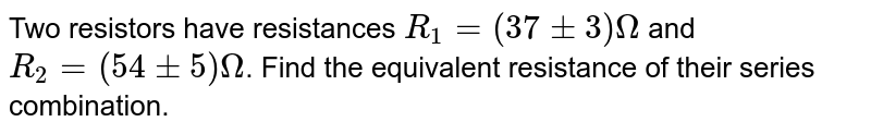 Two resistors have resistances `R_1 = (37 +- 3) Omega` and `R_2 = (54 +- 5) Omega`. Find the equivalent resistance of their series combination.