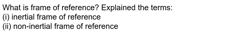 What is frame of reference? Explained the terms: <br> (i) inertial frame of reference <br> (ii) non-inertial frame of reference