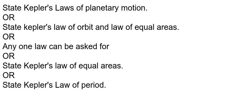 State Kepler's Laws of planetary  motion.<br> OR <br> State kepler's law of orbit and law of equal areas. <br> OR <br> Any one law can be asked for  <br> OR<br> State Kepler's law of equal areas. <br>OR<br> State Kepler's Law of period.