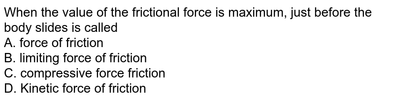 When the value of the frictional force is maximum, just before the body slides is called <br>A. force of friction  <br>B. limiting force of friction  <br>C. compressive force friction  <br>D. Kinetic force of friction
