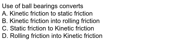 Use of ball bearings converts <br>A. Kinetic friction to static friction  <br>B. Kinetic friction into rolling friction  <br>C. Static friction to Kinetic friction  <br>D. Rolling friction into Kinetic friction