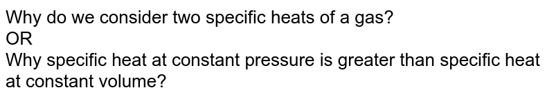 Why do we consider two specific heats of a gas? <br> OR <br> Why specific heat at constant pressure is greater than specific heat at constant volume?