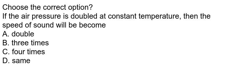 Choose the correct option? <br>If the air pressure is doubled at constant temperature, then the speed of sound will be become <br> A. double  <br> B. three times  <br> C. four times  <br> D. same