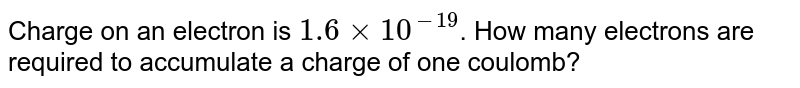 Charge on an electron is `1.6 xx 10^-19`. How many electrons are required to accumulate a charge of one coulomb?