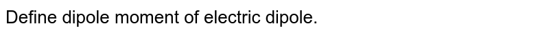 Define dipole moment of electric dipole.