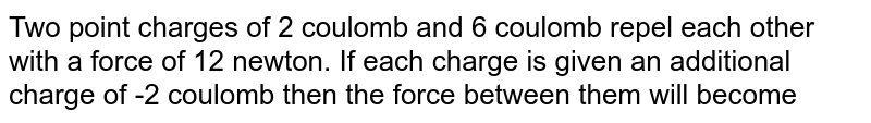 Two point charges of 2 coulomb and 6 coulomb repel each other with a force of 12 newton. If each charge is given an additional charge of -2 coulomb then the force between them will become