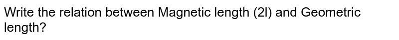 Write the relation between Magnetic length (2l) and Geometric length?