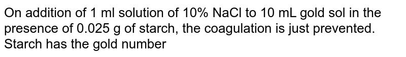 On addition of 1 ml solution of 10% NaCl to 10 mL gold sol in the presence of 0.025 g of starch, the coagulation is just prevented. Starch has the gold number