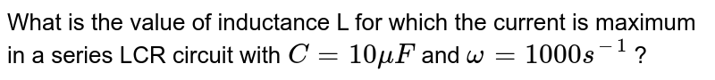 What is the value of inductance L for which the current is maximum in a series LCR circuit with `C=10 mu F` and `omega =1000 s^(-1)` ?