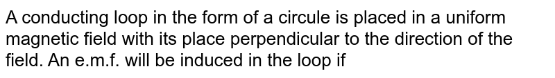 A conducting loop in the form of a circule is placed in a uniform magnetic field with its place perpendicular to the direction of the field. An e.m.f. will be induced in the loop if