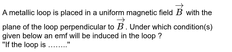 A metallic loop is placed in a uniform magnetic field `vec(B)` with the plane of the loop perpendicular to `vec(B)`. Under which condition(s) given below an emf will be induced in the loop ?  <br>  ''If the loop is ……..''