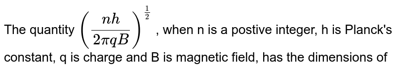 The quantity `((nh)/(2piq B))^(1/2)` , when n is a postive integer, h is Planck's  constant, q  is charge and B is magnetic field, has the dimensions of