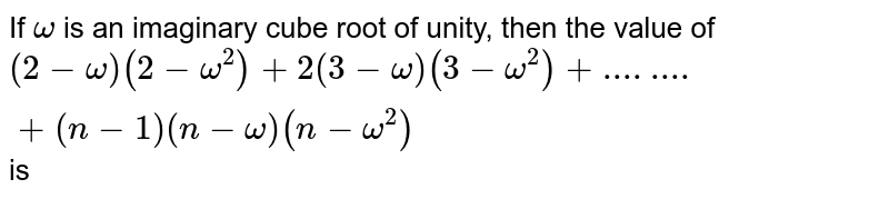 If `omega` is an imaginary cube root of unity, then the value of `(2 - omega )(2 - omega^(2) ) + 2(3 - omega )(3 - omega^(2)) + .... .... + (n - 1)(n - omega)(n -omega^(2))` is
