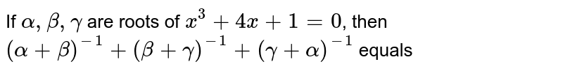 If `alpha, beta, gamma` are roots of `x^(3) +4x+1=0`, then `(alpha+beta)^(-1) +(beta+gamma)^(-1) +(gamma+alpha)^(-1)` equals