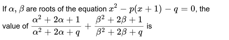 If `alpha, beta` are roots of the equation  `x^(2)-p(x+1) -q=0`, the value of  `(alpha^(2)+2alpha+1)/(alpha^(2)+2alpha+q)+(beta^(2)+2beta+1)/(beta^(2)+2beta+q)` is