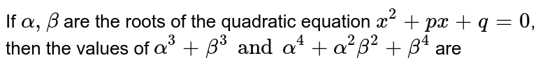 If `alpha, beta ` are the roots of the quadratic equation `x^(2)+px +q=0`, then the values of `alpha^(3) +beta^(3) and alpha^(4) +alpha^(2)beta^(2)+beta^(4)` are