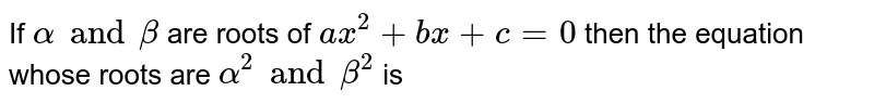 If `alpha and beta`  are roots of `ax^(2)+bx+c=0`  then the  equation whose roots are `alpha^(2) and beta^(2)` is