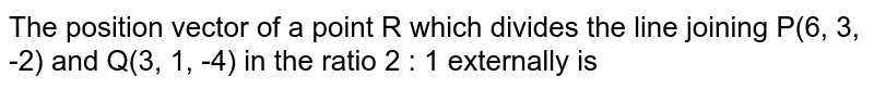 The position vector of a point R which divides the line joining P(6, 3, -2) and Q(3, 1, -4) in the ratio 2 : 1 externally is