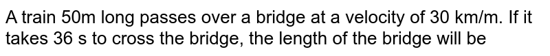 A train 50m long passes over a bridge at a velocity of 30 km/m. If it takes 36 s to cross the bridge, the length of the bridge will be