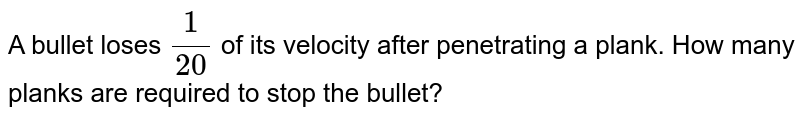 A bullet loses ` (1)/(20)` of its velocity after penetrating a plank. How many planks are required to stop the bullet?
