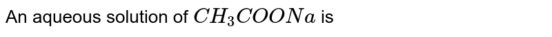 An aqueous solution of `CH_3 COONa` is