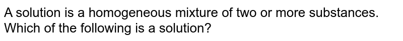 A solution is a homogeneous mixture of two or more substances. Which of the following is a solution?
