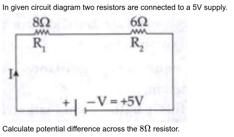 """In given circuit diagram two resistors are connected to a 5V supply. <br> <img src=""""https://doubtnut-static.s.llnwi.net/static/physics_images/CHT_MK_DIN_PHY_XI_C11_E01_051_Q01.png"""" width=""""80%""""> <br> Calculate potential difference across the `8 Omega` resistor."""