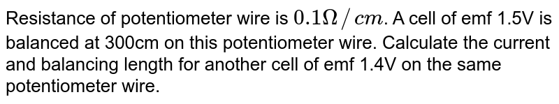 Resistance of potentiometer wire is `0.1Omega//cm`. A cell of emf 1.5V is balanced at 300cm on this potentiometer wire. Calculate the current and balancing length for another cell of emf 1.4V on the same potentiometer wire.